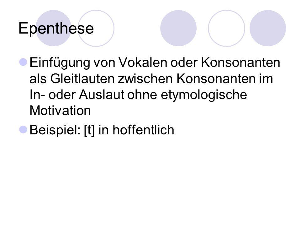 Epenthese Einfügung von Vokalen oder Konsonanten als Gleitlauten zwischen Konsonanten im In- oder Auslaut ohne etymologische Motivation.