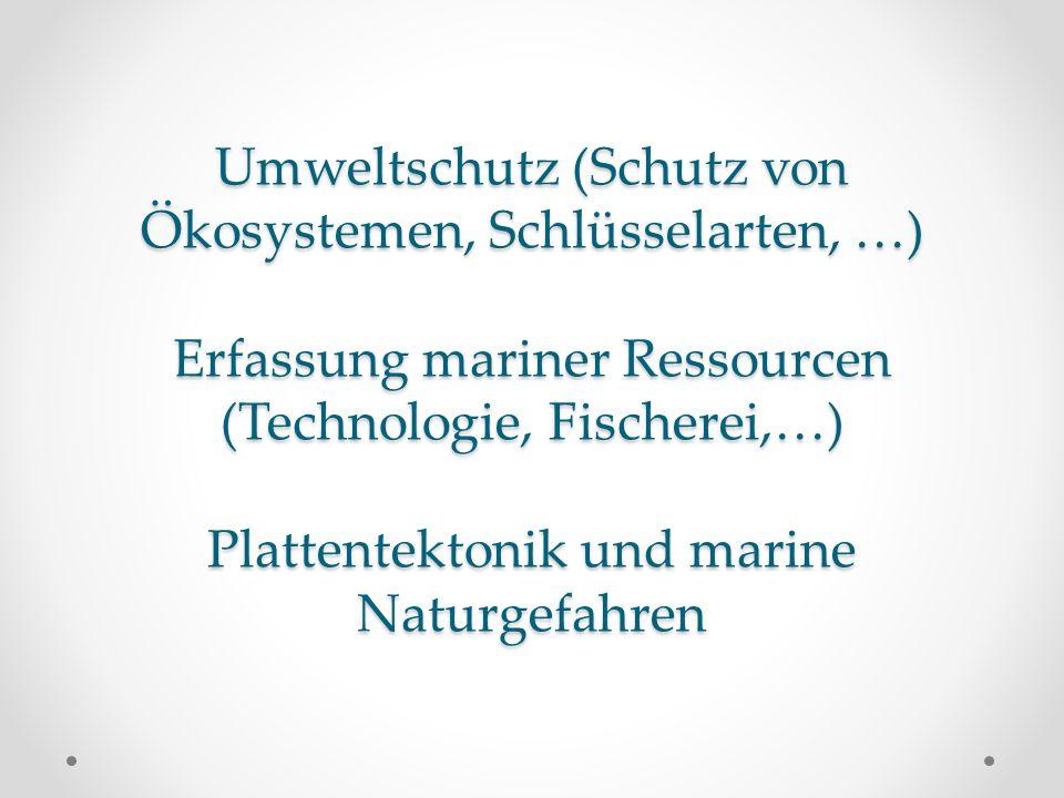 Umweltschutz (Schutz von Ökosystemen, Schlüsselarten, …) Erfassung mariner Ressourcen (Technologie, Fischerei,…) Plattentektonik und marine Naturgefahren