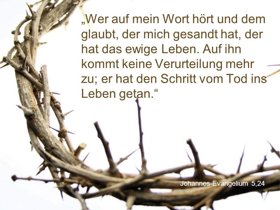 """""""Wer auf mein Wort hört und dem glaubt, der mich gesandt hat, der hat das ewige Leben. Auf ihn kommt keine Verurteilung mehr zu; er hat den Schritt vom Tod ins Leben getan."""