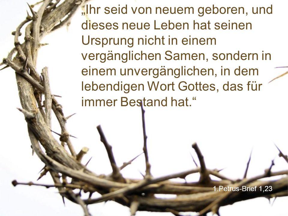 """""""Ihr seid von neuem geboren, und dieses neue Leben hat seinen Ursprung nicht in einem vergänglichen Samen, sondern in einem unvergänglichen, in dem lebendigen Wort Gottes, das für immer Bestand hat."""