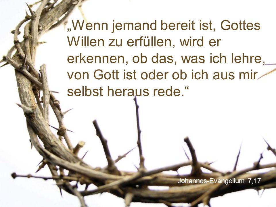 """""""Wenn jemand bereit ist, Gottes Willen zu erfüllen, wird er erkennen, ob das, was ich lehre, von Gott ist oder ob ich aus mir selbst heraus rede."""
