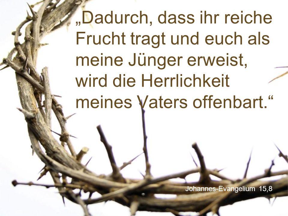 """""""Dadurch, dass ihr reiche Frucht tragt und euch als meine Jünger erweist, wird die Herrlichkeit meines Vaters offenbart."""