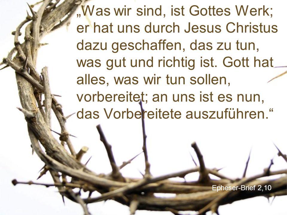 """""""Was wir sind, ist Gottes Werk; er hat uns durch Jesus Christus dazu geschaffen, das zu tun, was gut und richtig ist. Gott hat alles, was wir tun sollen, vorbereitet; an uns ist es nun, das Vorbereitete auszuführen."""