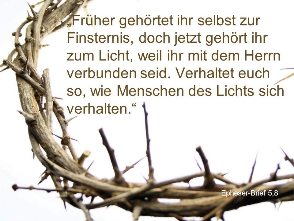 """""""Früher gehörtet ihr selbst zur Finsternis, doch jetzt gehört ihr zum Licht, weil ihr mit dem Herrn verbunden seid. Verhaltet euch so, wie Menschen des Lichts sich verhalten."""