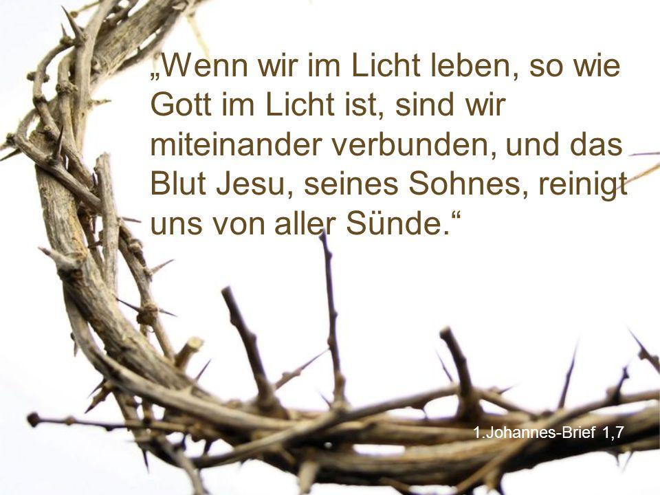 """""""Wenn wir im Licht leben, so wie Gott im Licht ist, sind wir miteinander verbunden, und das Blut Jesu, seines Sohnes, reinigt uns von aller Sünde."""