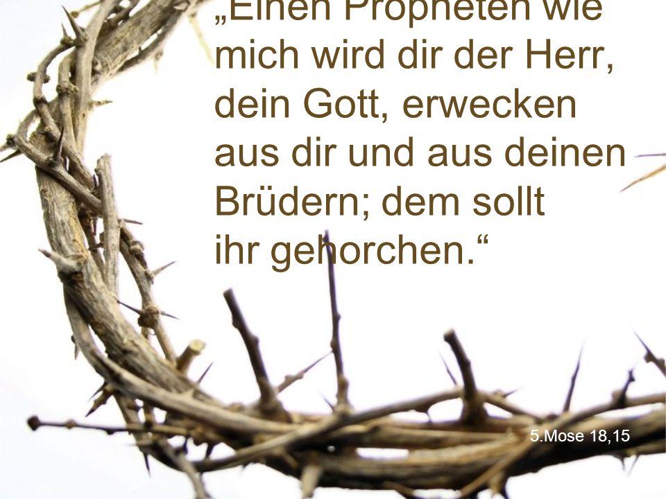 """""""Einen Propheten wie mich wird dir der Herr, dein Gott, erwecken aus dir und aus deinen Brüdern; dem sollt ihr gehorchen."""