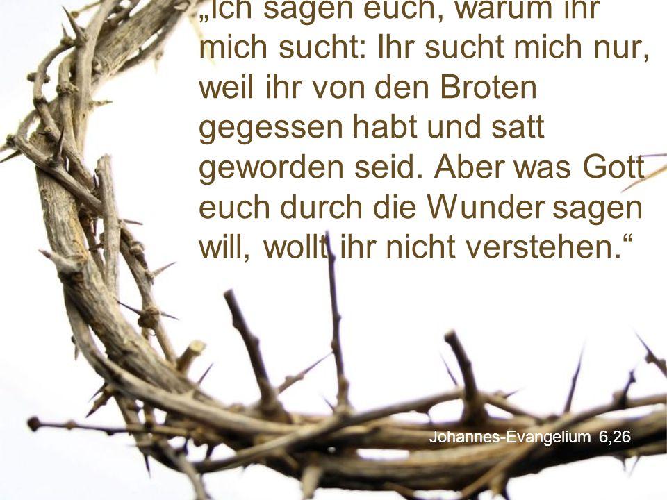 """""""Ich sagen euch, warum ihr mich sucht: Ihr sucht mich nur, weil ihr von den Broten gegessen habt und satt geworden seid. Aber was Gott euch durch die Wunder sagen will, wollt ihr nicht verstehen."""