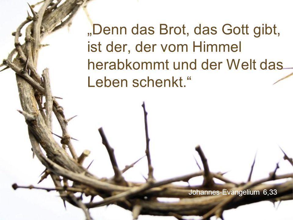 """""""Denn das Brot, das Gott gibt, ist der, der vom Himmel herabkommt und der Welt das Leben schenkt."""