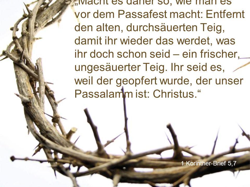 """""""Macht es daher so, wie man es vor dem Passafest macht: Entfernt den alten, durchsäuerten Teig, damit ihr wieder das werdet, was ihr doch schon seid – ein frischer, ungesäuerter Teig. Ihr seid es, weil der geopfert wurde, der unser Passalamm ist: Christus."""