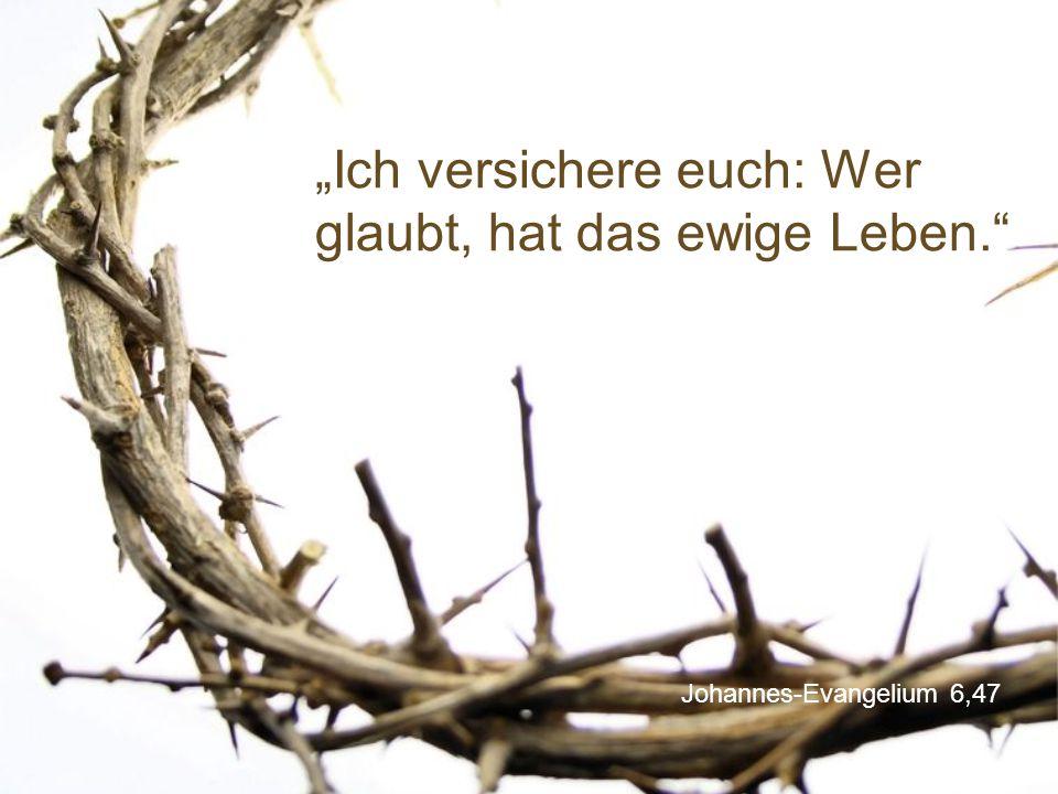 """""""Ich versichere euch: Wer glaubt, hat das ewige Leben."""
