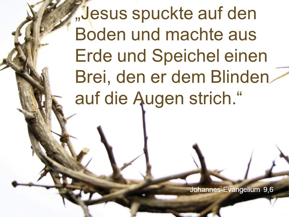 """""""Jesus spuckte auf den Boden und machte aus Erde und Speichel einen Brei, den er dem Blinden auf die Augen strich."""