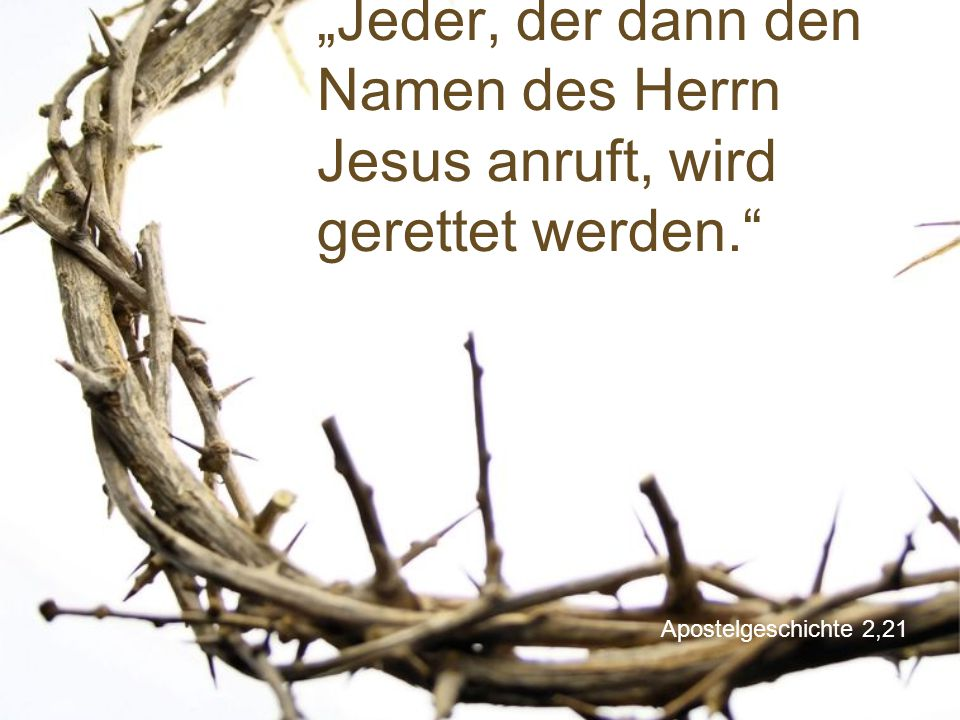 """""""Jeder, der dann den Namen des Herrn Jesus anruft, wird gerettet werden."""