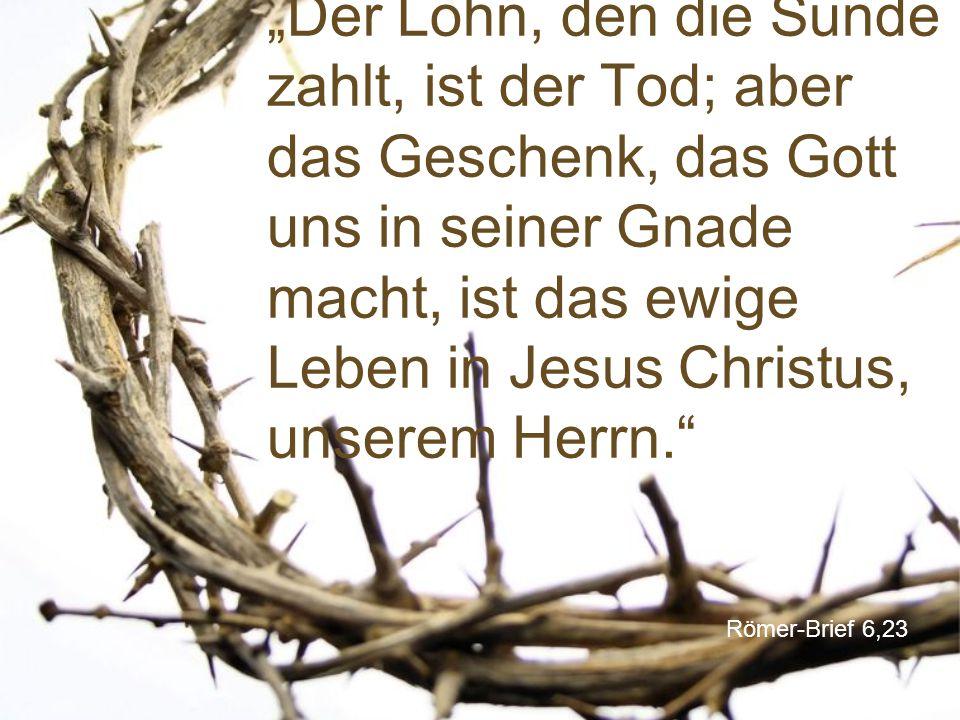 """""""Der Lohn, den die Sünde zahlt, ist der Tod; aber das Geschenk, das Gott uns in seiner Gnade macht, ist das ewige Leben in Jesus Christus, unserem Herrn."""
