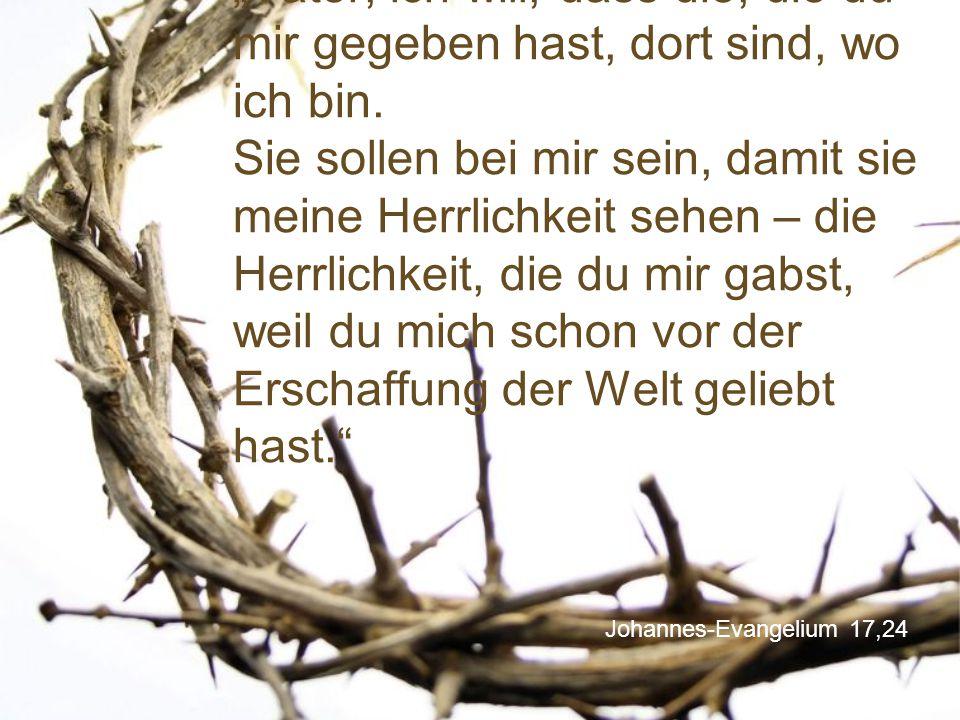 """""""Vater, ich will, dass die, die du mir gegeben hast, dort sind, wo ich bin. Sie sollen bei mir sein, damit sie meine Herrlichkeit sehen – die Herrlichkeit, die du mir gabst, weil du mich schon vor der Erschaffung der Welt geliebt hast."""