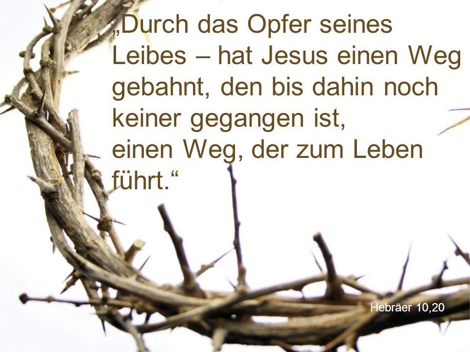 """""""Durch das Opfer seines Leibes – hat Jesus einen Weg gebahnt, den bis dahin noch keiner gegangen ist, einen Weg, der zum Leben führt."""