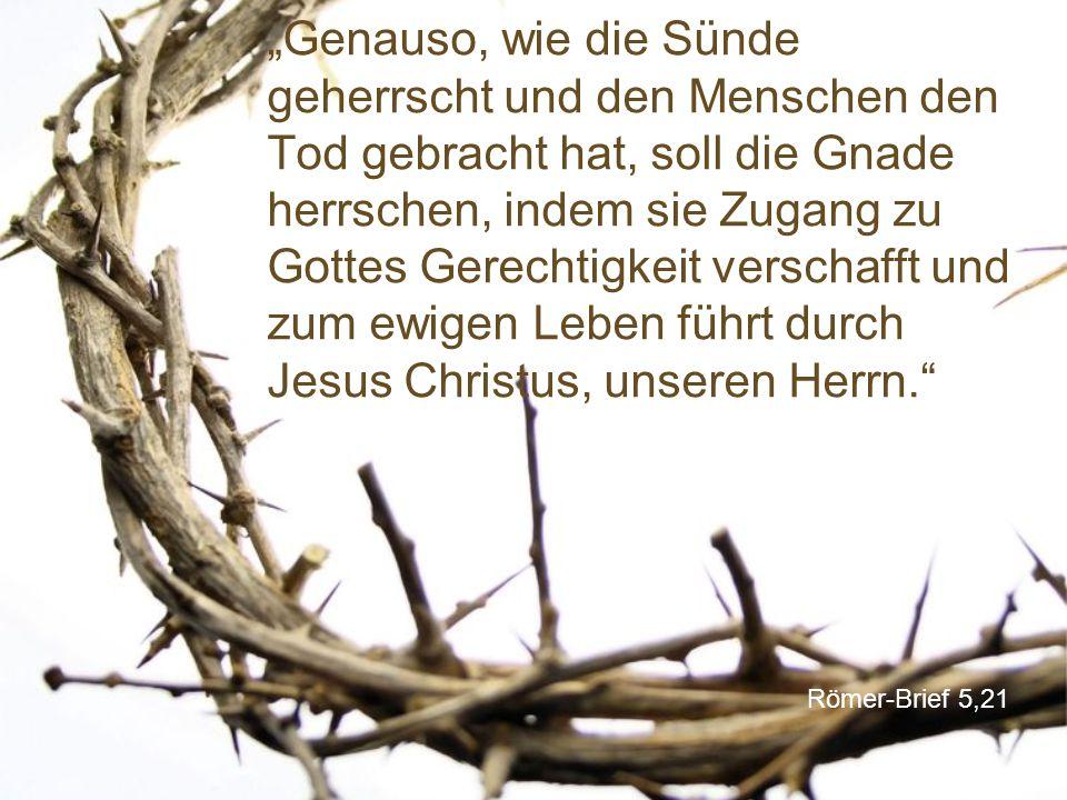 """""""Genauso, wie die Sünde geherrscht und den Menschen den Tod gebracht hat, soll die Gnade herrschen, indem sie Zugang zu Gottes Gerechtigkeit verschafft und zum ewigen Leben führt durch Jesus Christus, unseren Herrn."""