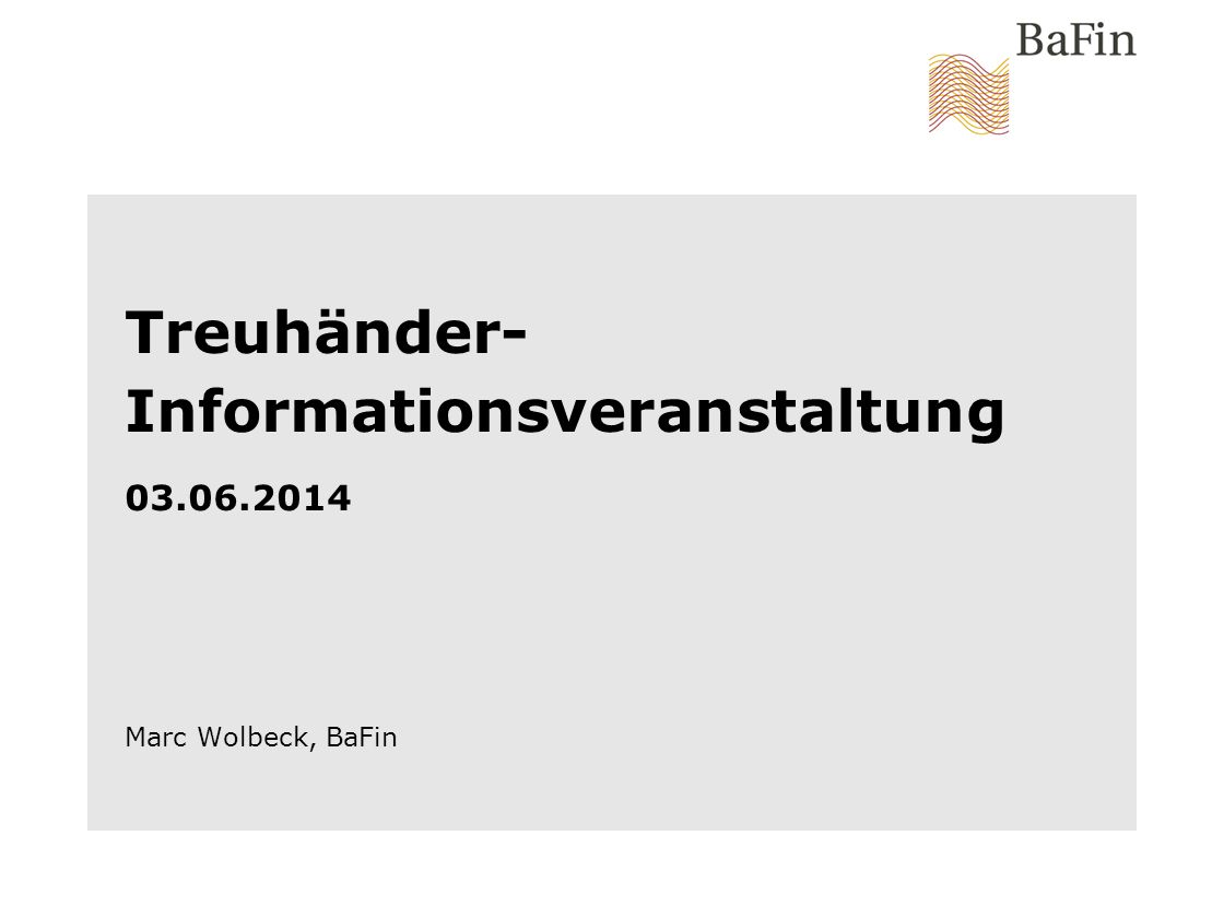 Treuhänder-Informationsveranstaltung 03.06.2014 Marc Wolbeck, BaFin
