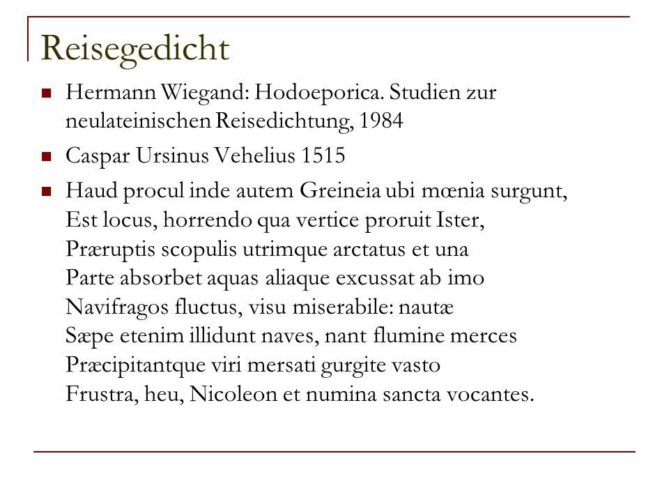 Reisegedicht Hermann Wiegand: Hodoeporica. Studien zur neulateinischen Reisedichtung, 1984. Caspar Ursinus Vehelius 1515.