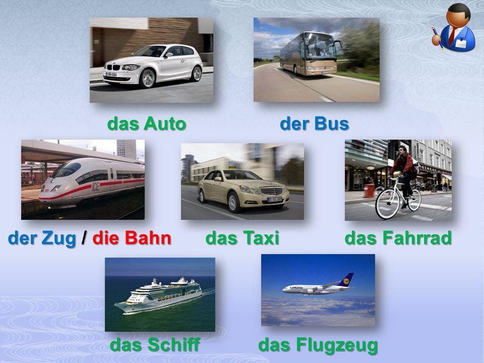 das Auto der Bus der Zug / die Bahn das Taxi das Fahrrad das Schiff das Flugzeug