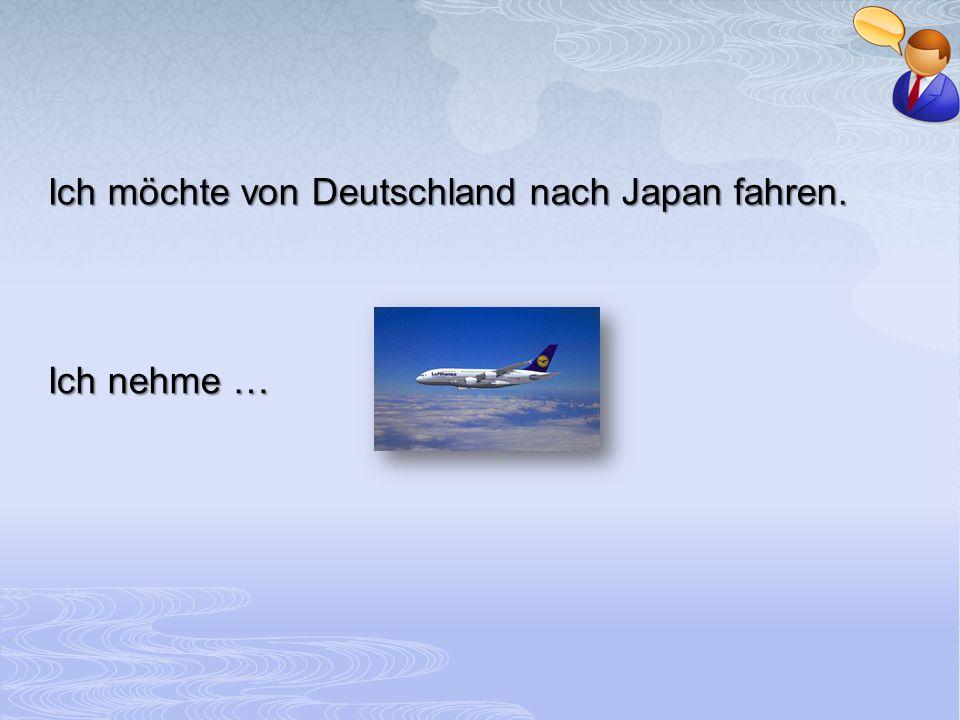 Ich möchte von Deutschland nach Japan fahren.