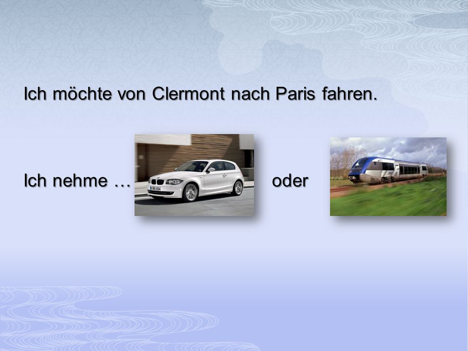 Ich möchte von Clermont nach Paris fahren.