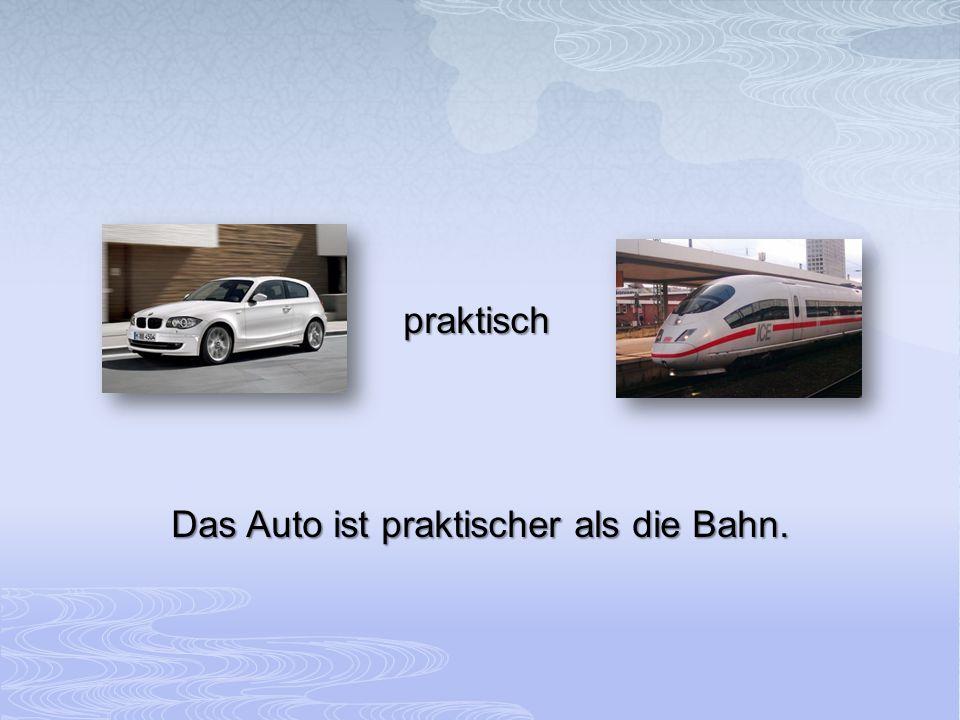 Das Auto ist praktischer als die Bahn.