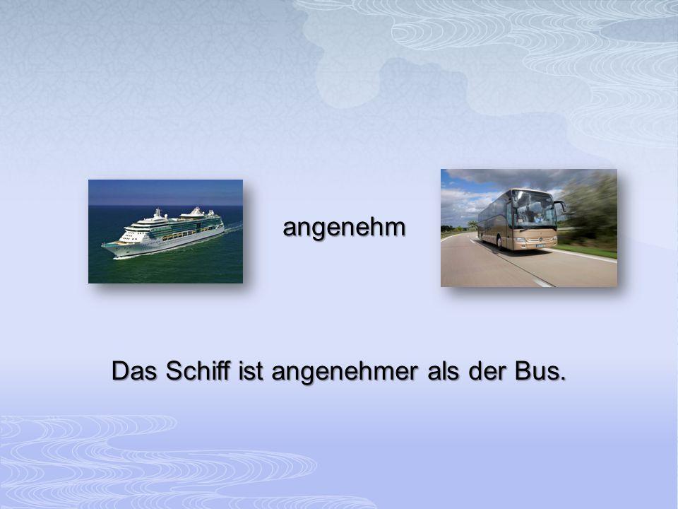 Das Schiff ist angenehmer als der Bus.
