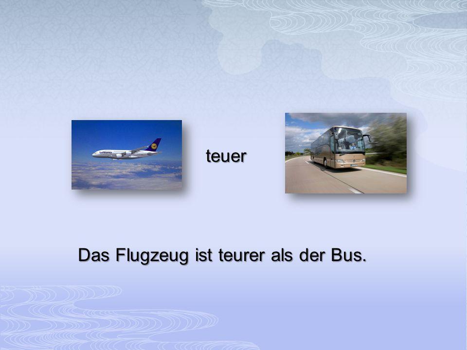 Das Flugzeug ist teurer als der Bus.