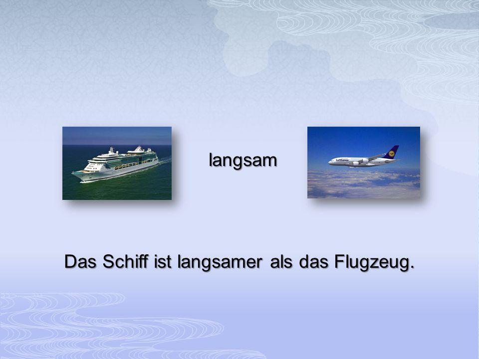 Das Schiff ist langsamer als das Flugzeug.