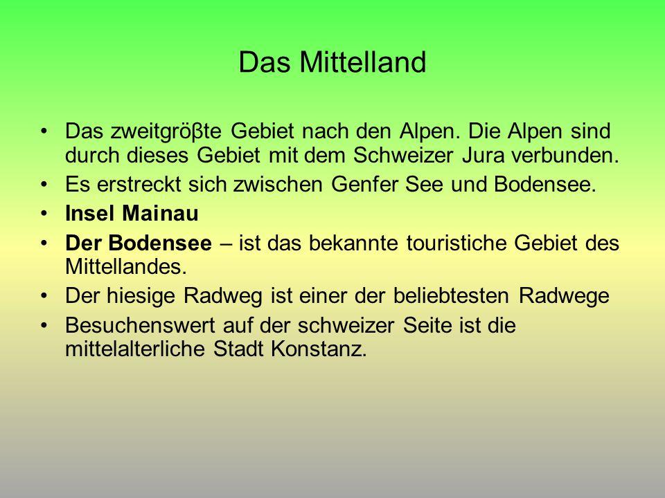 Das Mittelland Das zweitgröβte Gebiet nach den Alpen. Die Alpen sind durch dieses Gebiet mit dem Schweizer Jura verbunden.
