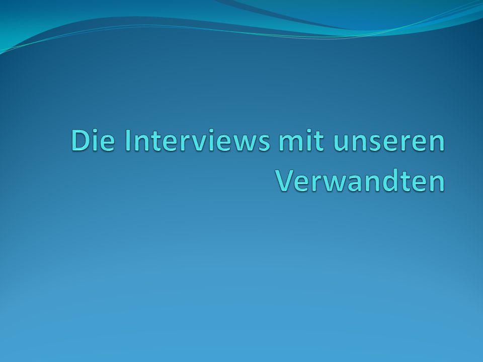 Die Interviews mit unseren Verwandten