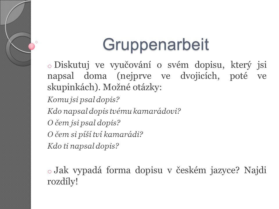Gruppenarbeit Diskutuj ve vyučování o svém dopisu, který jsi napsal doma (nejprve ve dvojicích, poté ve skupinkách). Možné otázky: