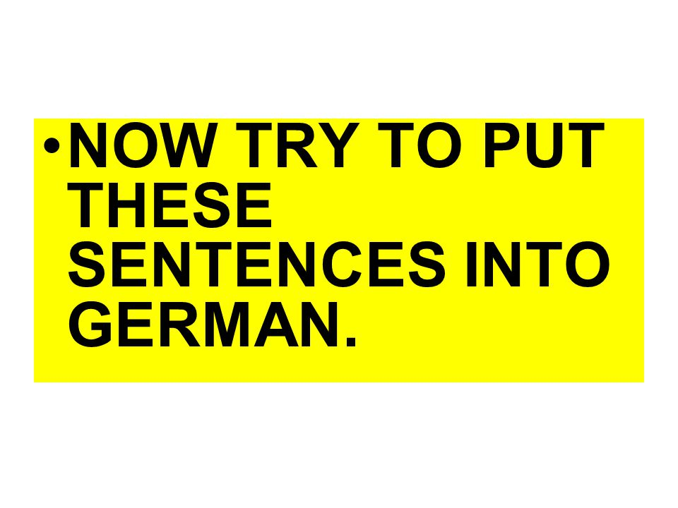 NOW TRY TO PUT THESE SENTENCES INTO GERMAN.