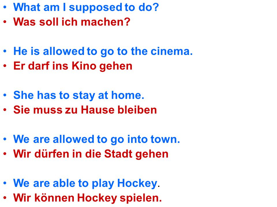 What am I supposed to do Was soll ich machen He is allowed to go to the cinema. Er darf ins Kino gehen.