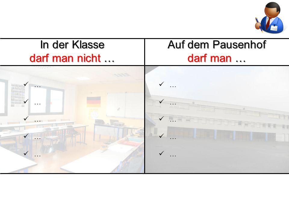 In der Klasse darf man nicht … Auf dem Pausenhof darf man … … …
