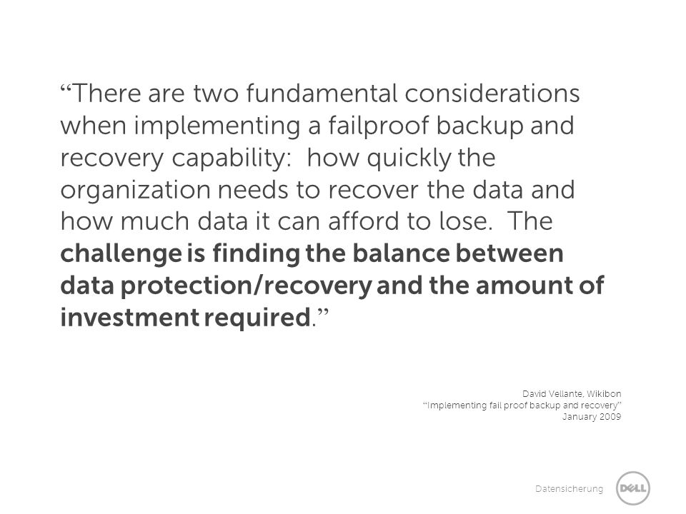 There are two fundamental considerations when implementing a failproof backup and recovery capability: how quickly the organization needs to recover the data and how much data it can afford to lose. The challenge is finding the balance between data protection/recovery and the amount of investment required.