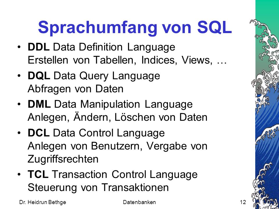 Sprachumfang von SQL DDL Data Definition Language Erstellen von Tabellen, Indices, Views, … DQL Data Query Language Abfragen von Daten.
