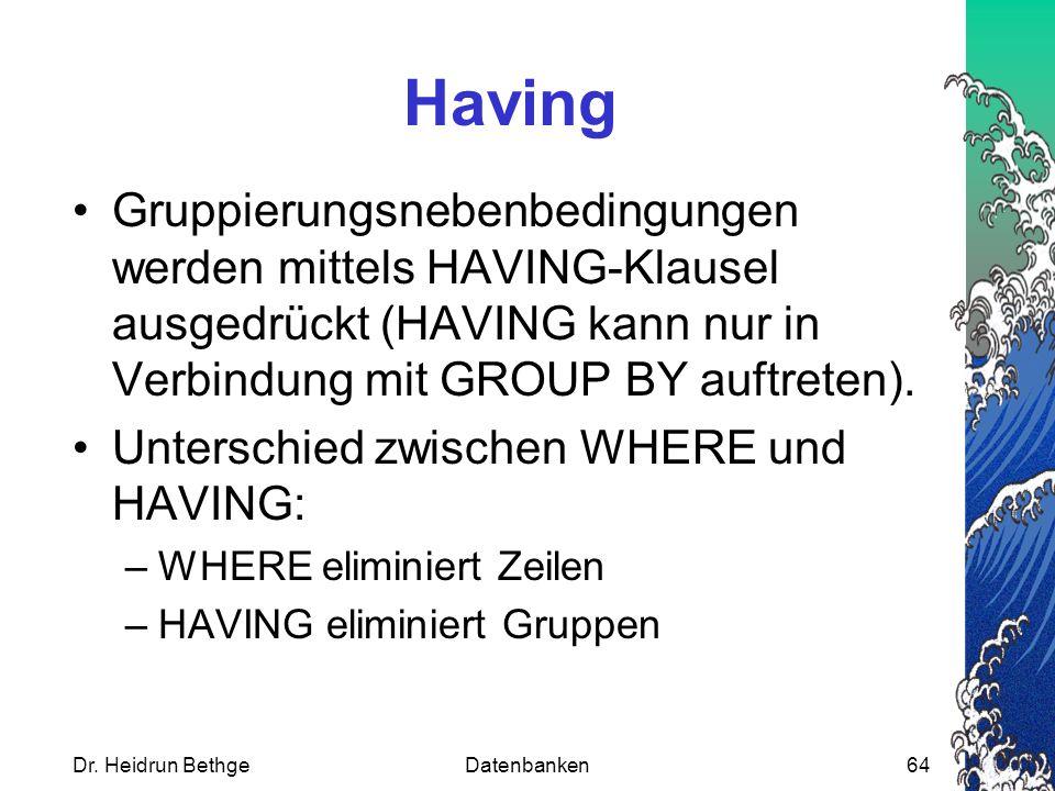Having Gruppierungsnebenbedingungen werden mittels HAVING-Klausel ausgedrückt (HAVING kann nur in Verbindung mit GROUP BY auftreten).