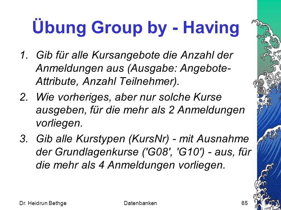 Übung Group by - Having Gib für alle Kursangebote die Anzahl der Anmeldungen aus (Ausgabe: Angebote-Attribute, Anzahl Teilnehmer).