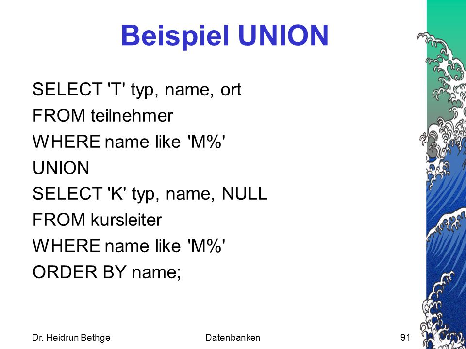 Beispiel UNION SELECT T typ, name, ort FROM teilnehmer WHERE name like M% UNION SELECT K typ, name, NULL FROM kursleiter ORDER BY name;