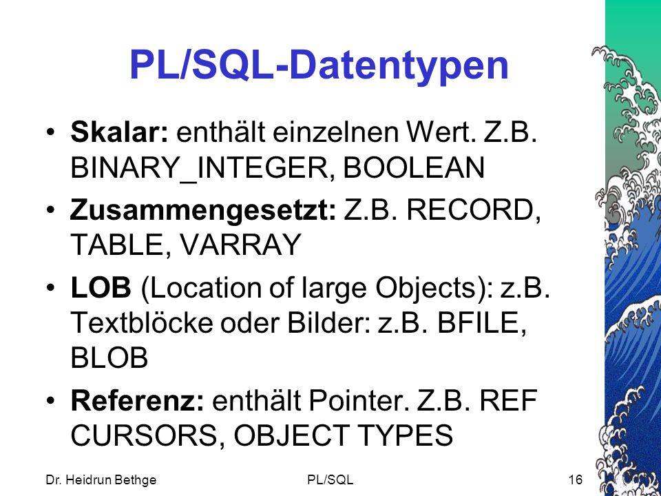 PL/SQL-Datentypen Skalar: enthält einzelnen Wert. Z.B. BINARY_INTEGER, BOOLEAN. Zusammengesetzt: Z.B. RECORD, TABLE, VARRAY.