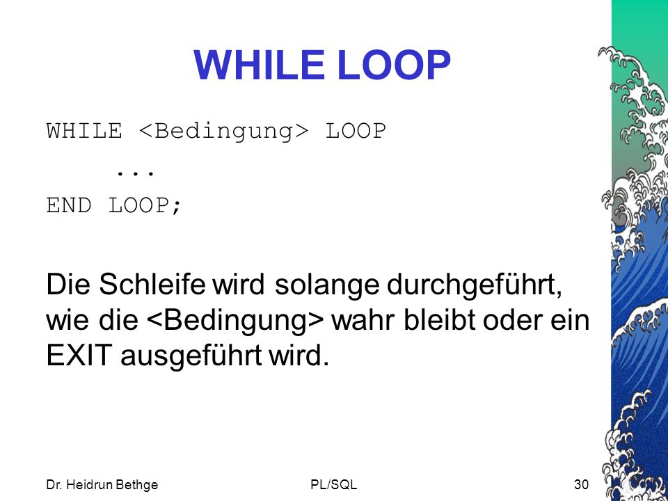 WHILE LOOP WHILE <Bedingung> LOOP. ... END LOOP;