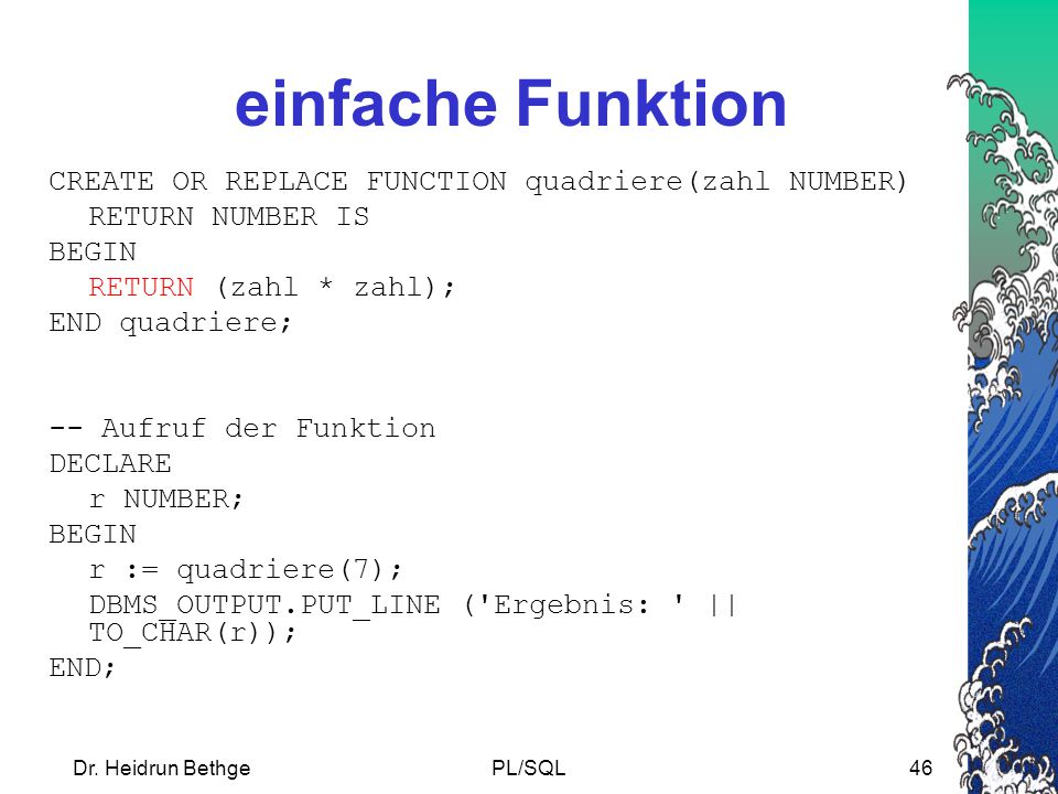 einfache Funktion CREATE OR REPLACE FUNCTION quadriere(zahl NUMBER)