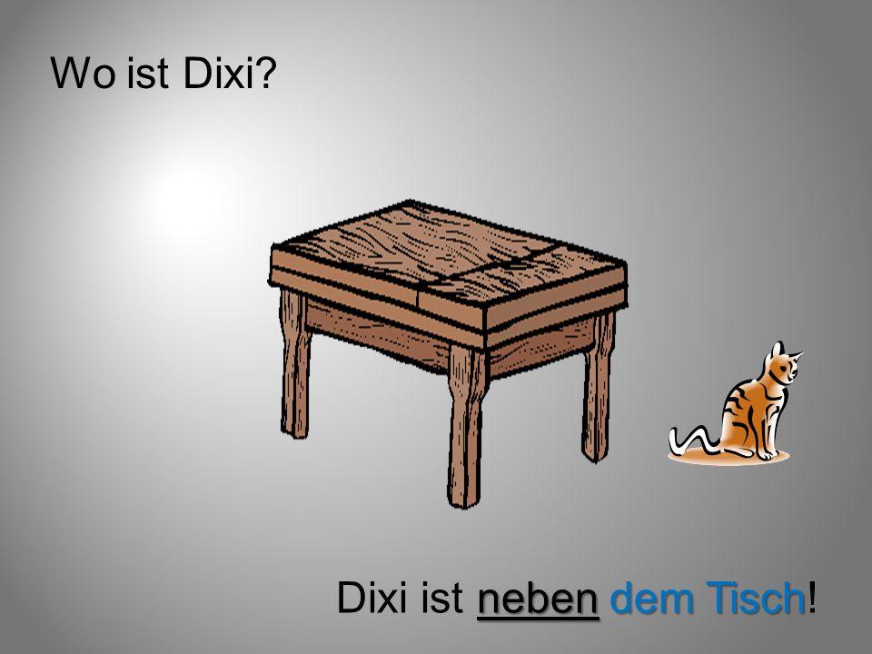 Wo ist Dixi Dixi ist neben dem Tisch!