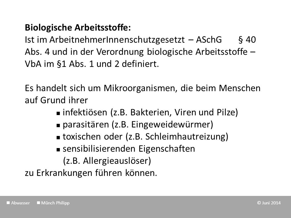 Biologische Arbeitsstoffe: Ist im ArbeitnehmerInnenschutzgesetzt – ASchG § 40 Abs. 4 und in der Verordnung biologische Arbeitsstoffe – VbA im §1 Abs. 1 und 2 definiert. Es handelt sich um Mikroorganismen, die beim Menschen auf Grund ihrer  infektiösen (z.B. Bakterien, Viren und Pilze)  parasitären (z.B. Eingeweidewürmer)  toxischen oder (z.B. Schleimhautreizung)  sensibilisierenden Eigenschaften (z.B. Allergieauslöser) zu Erkrankungen führen können.
