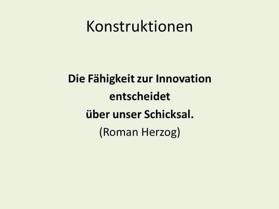 Konstruktionen Die Fähigkeit zur Innovation entscheidet über unser Schicksal. (Roman Herzog)