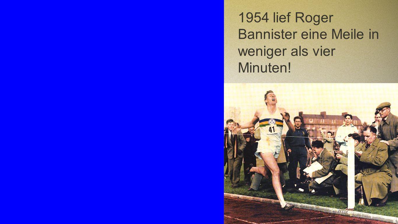 1954 lief Roger Bannister eine Meile in weniger als vier Minuten!