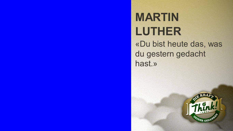 MARTIN LUTHER «Du bist heute das, was du gestern gedacht hast.»