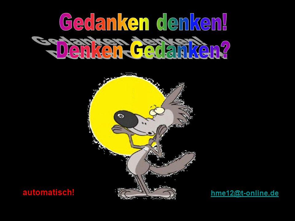Gedanken denken! Denken Gedanken automatisch! hme12@t-online.de