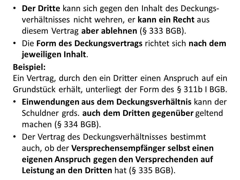 Der Dritte kann sich gegen den Inhalt des Deckungs- verhältnisses nicht wehren, er kann ein Recht aus diesem Vertrag aber ablehnen (§ 333 BGB).